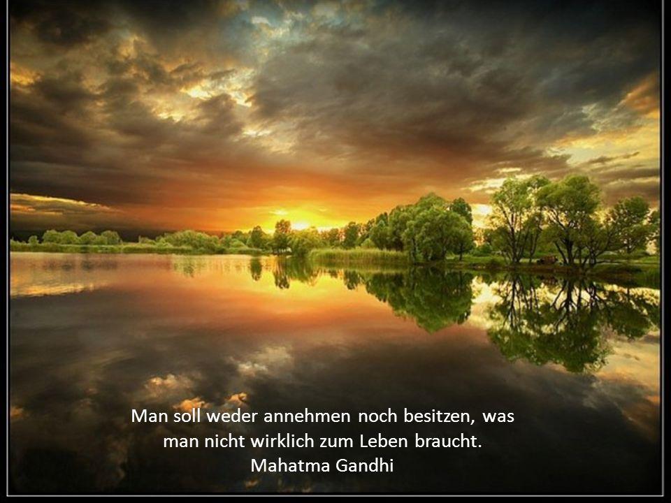 Man soll weder annehmen noch besitzen, was man nicht wirklich zum Leben braucht. Mahatma Gandhi