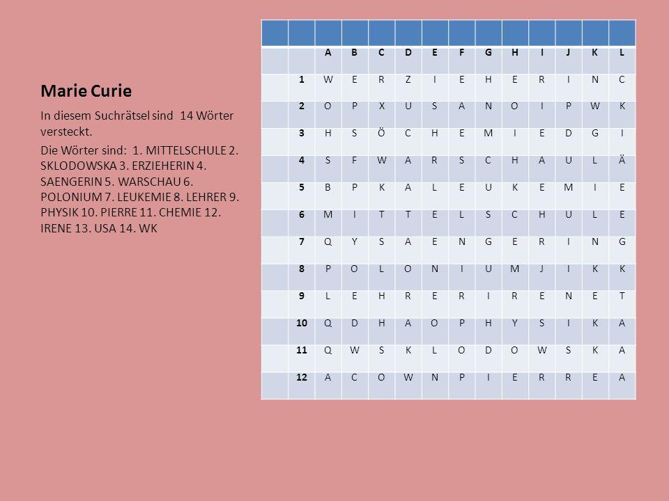 Marie Curie ABCDEFGHIJKL 1WERZIEHERINC 2OPXUSANOIPWK 3HSÖCHEMIEDGI 4SFWARSCHAULÄ 5BPKALEUKEMIE 6MITTELSCHULE 7QYSAENGERING 8POLONIUMJIKK 9LEHRERIRENET 10QDHAOPHYSIKA 11QWSKLODOWSKA 12ACOWNPIERREA In diesem Suchrätsel sind 14 Wörter versteckt.