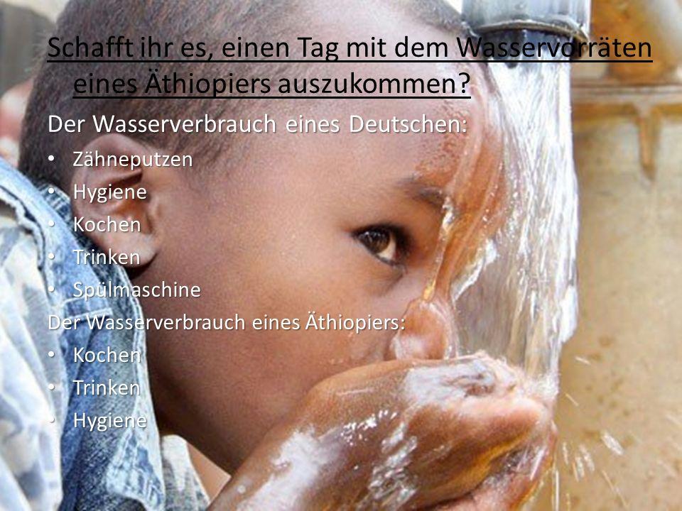 Schafft ihr es, einen Tag mit dem Wasservorräten eines Äthiopiers auszukommen? Der Wasserverbrauch eines Deutschen: Zähneputzen Zähneputzen Hygiene Hy