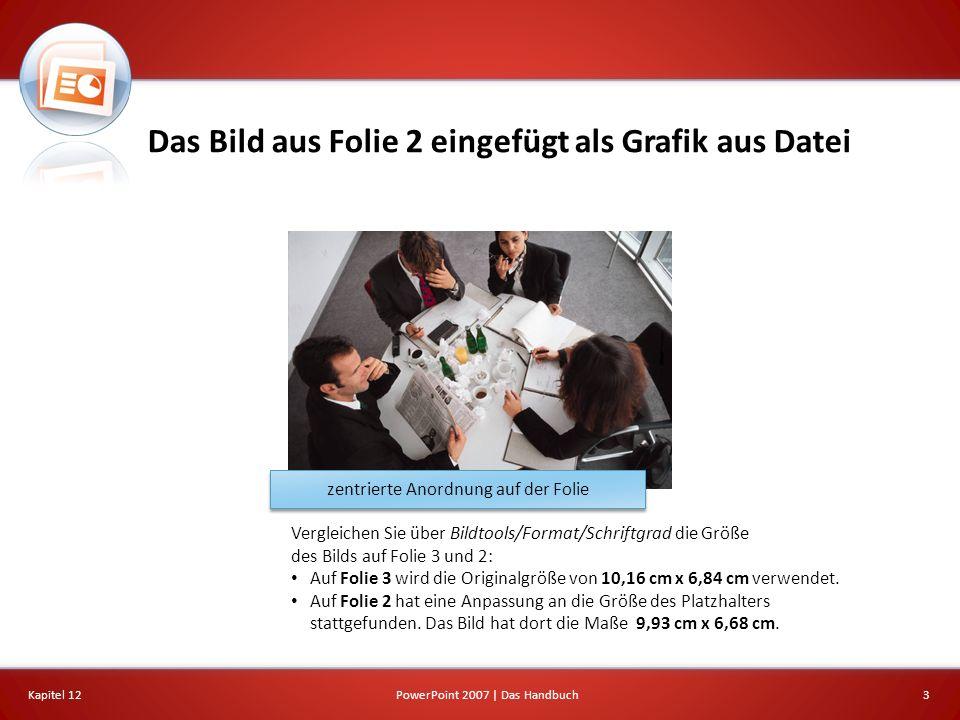Das Bild aus Folie 2 eingefügt als Grafik aus Datei Kapitel 123PowerPoint 2007 | Das Handbuch zentrierte Anordnung auf der Folie Vergleichen Sie über Bildtools/Format/Schriftgrad die Größe des Bilds auf Folie 3 und 2: Auf Folie 3 wird die Originalgröße von 10,16 cm x 6,84 cm verwendet.