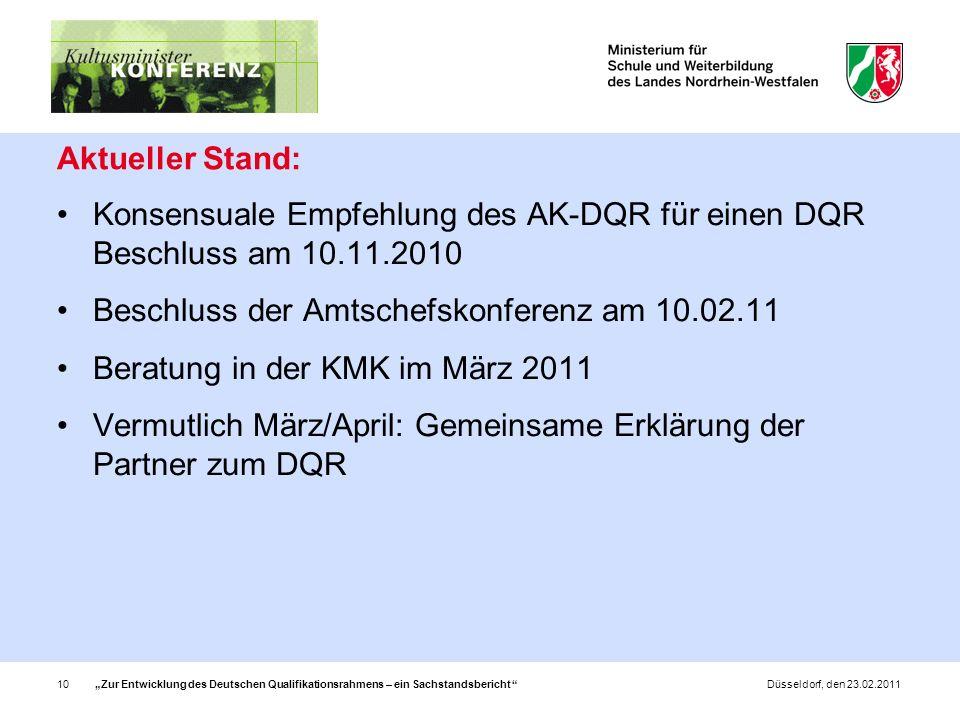 Zur Entwicklung des Deutschen Qualifikationsrahmens – ein Sachstandsbericht 10Düsseldorf, den 23.02.2011 Aktueller Stand: Konsensuale Empfehlung des AK-DQR für einen DQR Beschluss am 10.11.2010 Beschluss der Amtschefskonferenz am 10.02.11 Beratung in der KMK im März 2011 Vermutlich März/April: Gemeinsame Erklärung der Partner zum DQR
