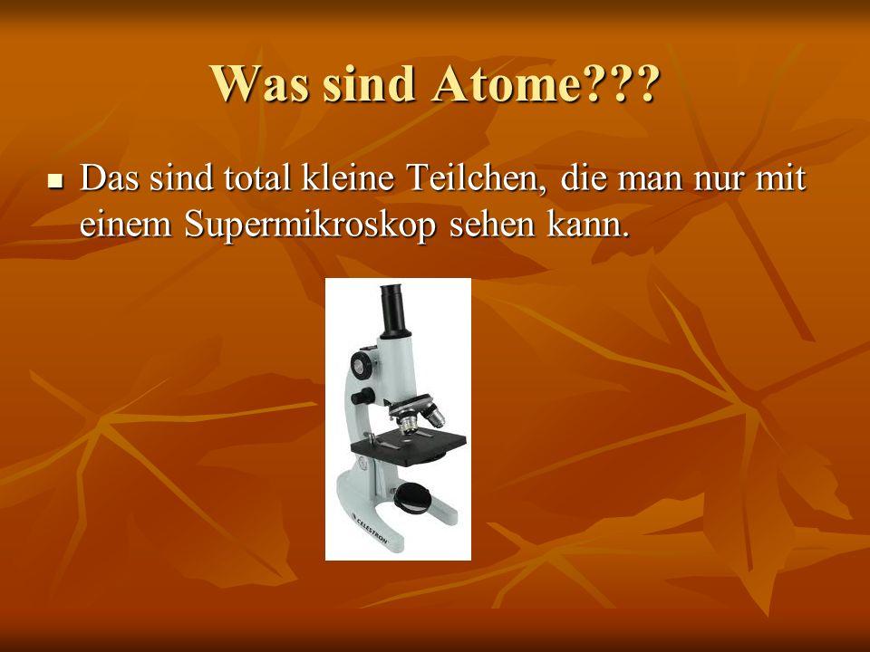 Was sind Atome??? Das sind total kleine Teilchen, die man nur mit einem Supermikroskop sehen kann. Das sind total kleine Teilchen, die man nur mit ein