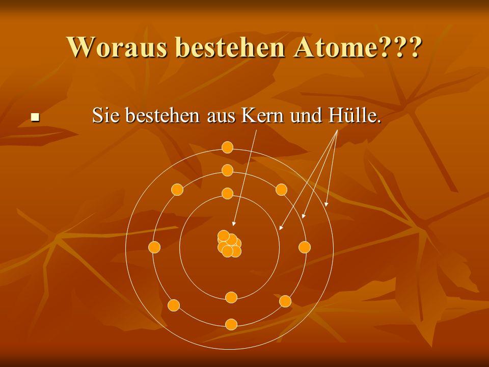 Woraus bestehen Atome??? Sie bestehen aus Kern und Hülle. Sie bestehen aus Kern und Hülle.