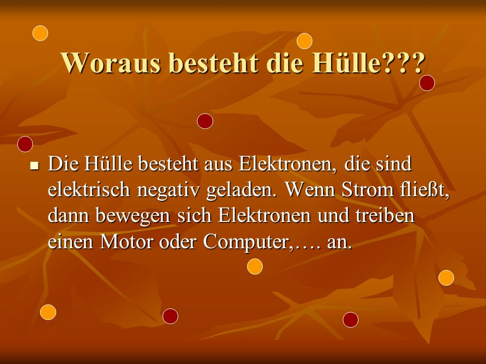 Woraus besteht die Hülle??? Die Hülle besteht aus Elektronen, die sind elektrisch negativ geladen. Wenn Strom fließt, dann bewegen sich Elektronen und