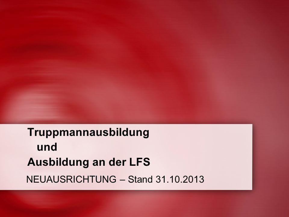 Truppmannausbildung und Ausbildung an der LFS NEUAUSRICHTUNG – Stand 31.10.2013