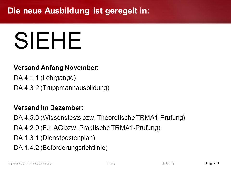 Seite 13 J. Bader LANDESFEUERWEHRSCHULE TRMA Die neue Ausbildung ist geregelt in: SIEHE Versand Anfang November: DA 4.1.1 (Lehrgänge) DA 4.3.2 (Truppm