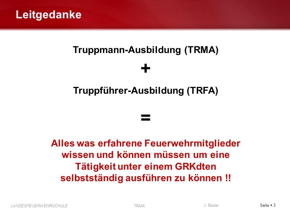 Seite 3 J. Bader LANDESFEUERWEHRSCHULE TRMA Leitgedanke Truppmann-Ausbildung (TRMA) + Truppführer-Ausbildung (TRFA) = Alles was erfahrene Feuerwehrmit