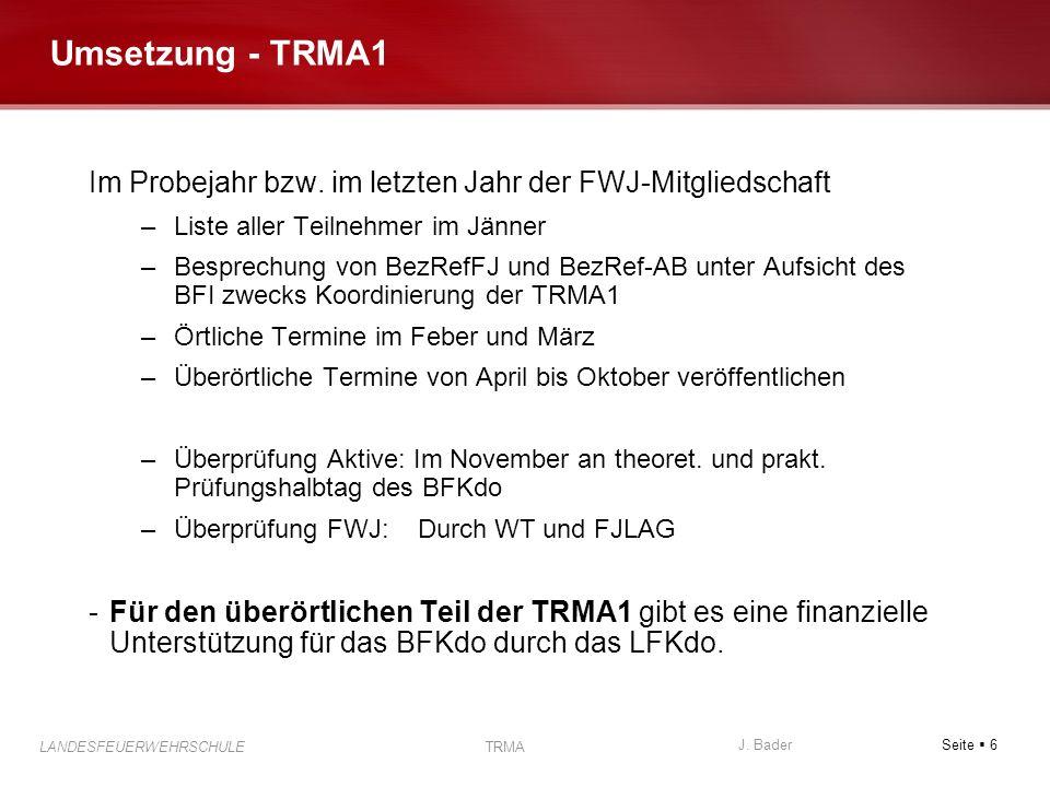 Seite 6 J. Bader LANDESFEUERWEHRSCHULE TRMA Umsetzung - TRMA1 Im Probejahr bzw. im letzten Jahr der FWJ-Mitgliedschaft –Liste aller Teilnehmer im Jänn