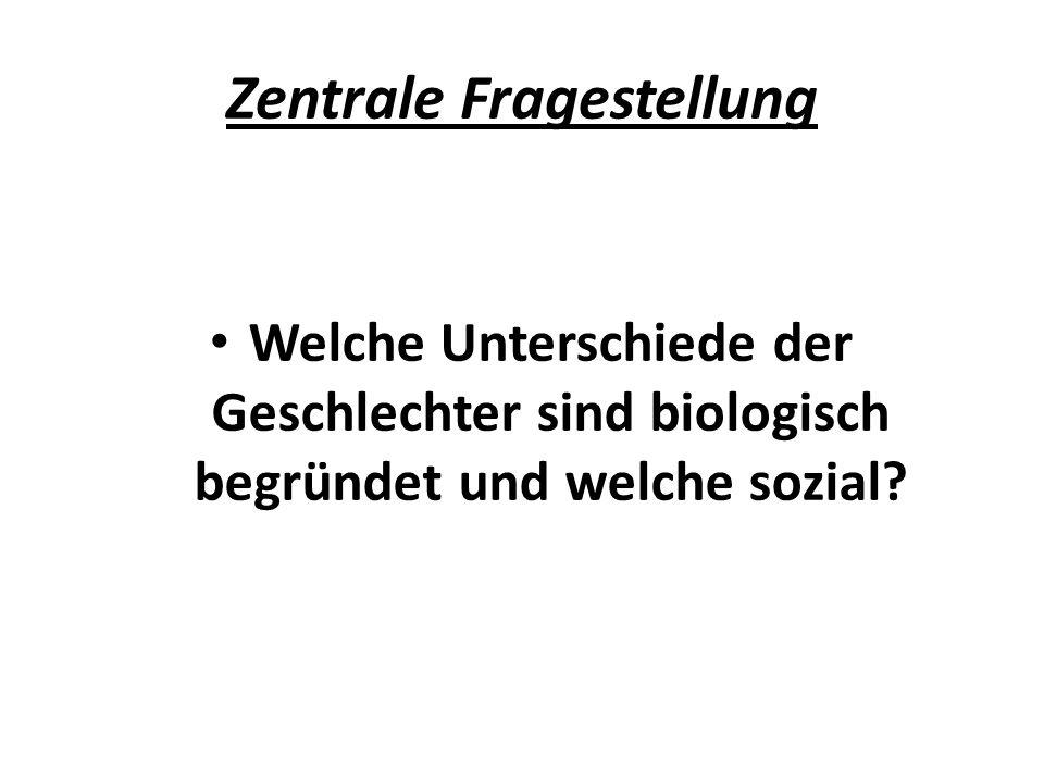 Zentrale Fragestellung Welche Unterschiede der Geschlechter sind biologisch begründet und welche sozial?