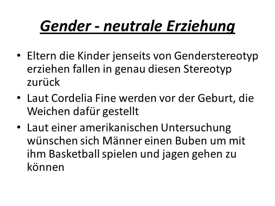 Gender - neutrale Erziehung Eltern die Kinder jenseits von Genderstereotyp erziehen fallen in genau diesen Stereotyp zurück Laut Cordelia Fine werden vor der Geburt, die Weichen dafür gestellt Laut einer amerikanischen Untersuchung wünschen sich Männer einen Buben um mit ihm Basketball spielen und jagen gehen zu können