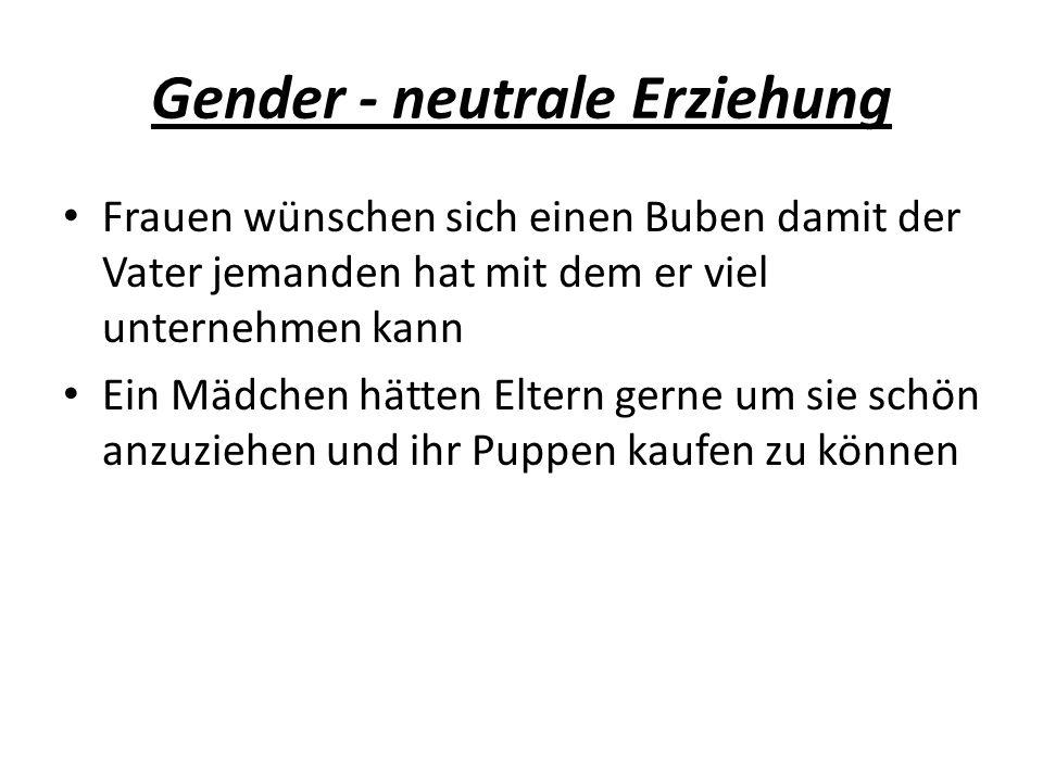 Gender - neutrale Erziehung Frauen wünschen sich einen Buben damit der Vater jemanden hat mit dem er viel unternehmen kann Ein Mädchen hätten Eltern gerne um sie schön anzuziehen und ihr Puppen kaufen zu können