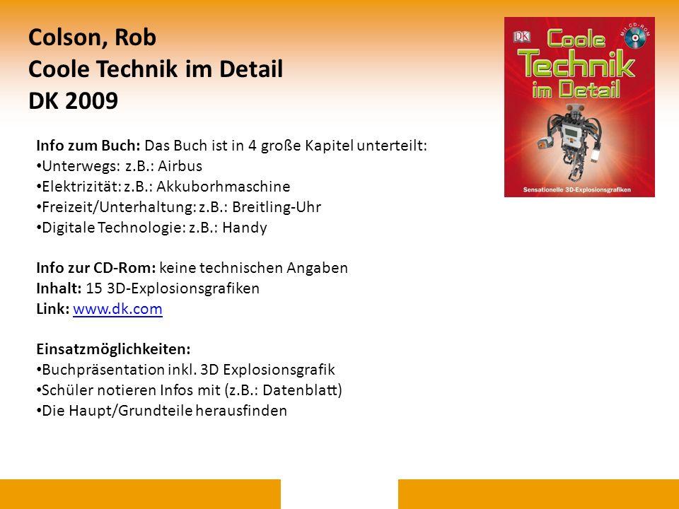 Colson, Rob Coole Technik im Detail DK 2009 Info zum Buch: Das Buch ist in 4 große Kapitel unterteilt: Unterwegs: z.B.: Airbus Elektrizität: z.B.: Akk
