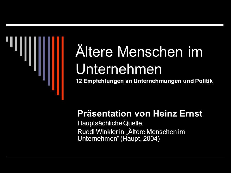 Ältere Menschen im Unternehmen 12 Empfehlungen an Unternehmungen und Politik Präsentation von Heinz Ernst Hauptsächliche Quelle: Ruedi Winkler in Älte