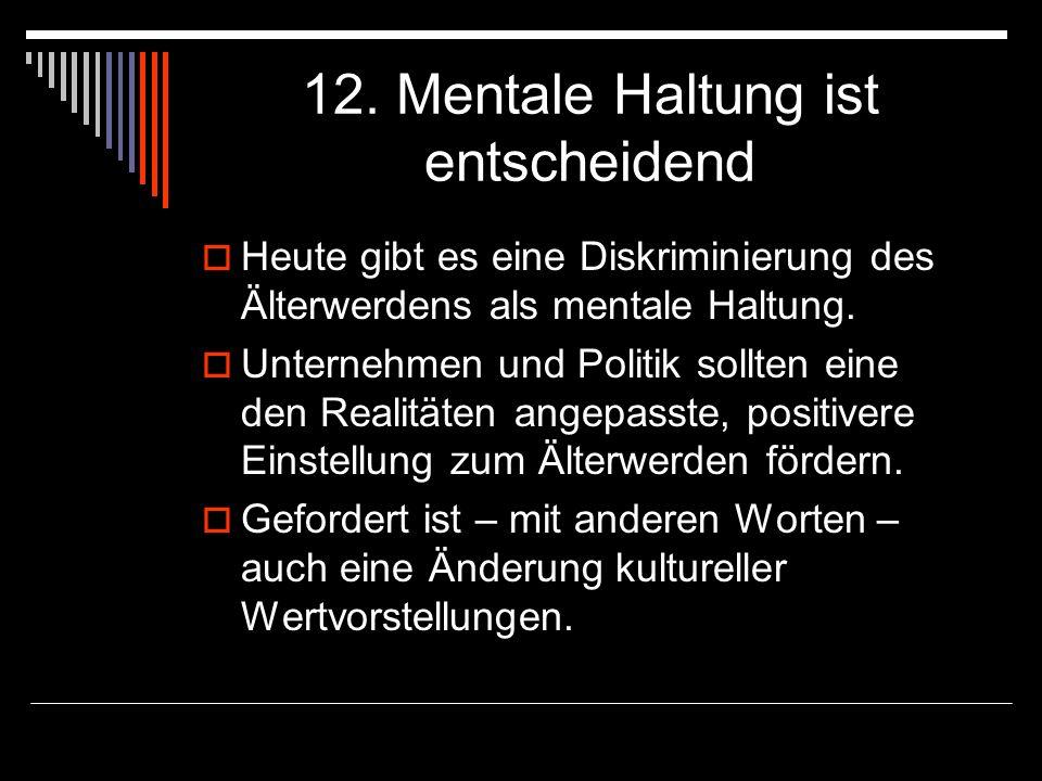 12. Mentale Haltung ist entscheidend Heute gibt es eine Diskriminierung des Älterwerdens als mentale Haltung. Unternehmen und Politik sollten eine den