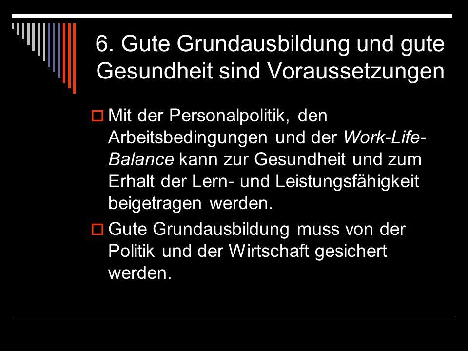 6. Gute Grundausbildung und gute Gesundheit sind Voraussetzungen Mit der Personalpolitik, den Arbeitsbedingungen und der Work-Life- Balance kann zur G