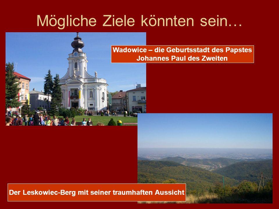Mögliche Ziele könnten sein… Wadowice – die Geburtsstadt des Papstes Johannes Paul des Zweiten Der Leskowiec-Berg mit seiner traumhaften Aussicht