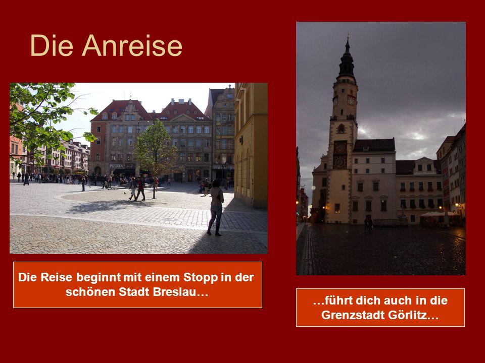 Die Anreise Die Reise beginnt mit einem Stopp in der schönen Stadt Breslau… …führt dich auch in die Grenzstadt Görlitz…