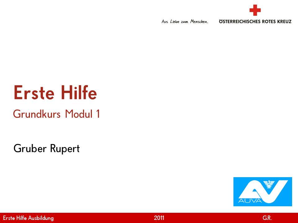 www.roteskreuz.at Version April | 2011 Gruber Rupert Erste Hilfe Grundkurs Modul 1 Erste Hilfe Ausbildung 2011 G.R.