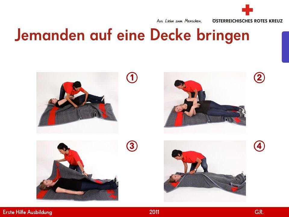 www.roteskreuz.at Version April | 2011 Jemanden auf eine Decke bringen 15 Erste Hilfe Ausbildung 2011 G.R.