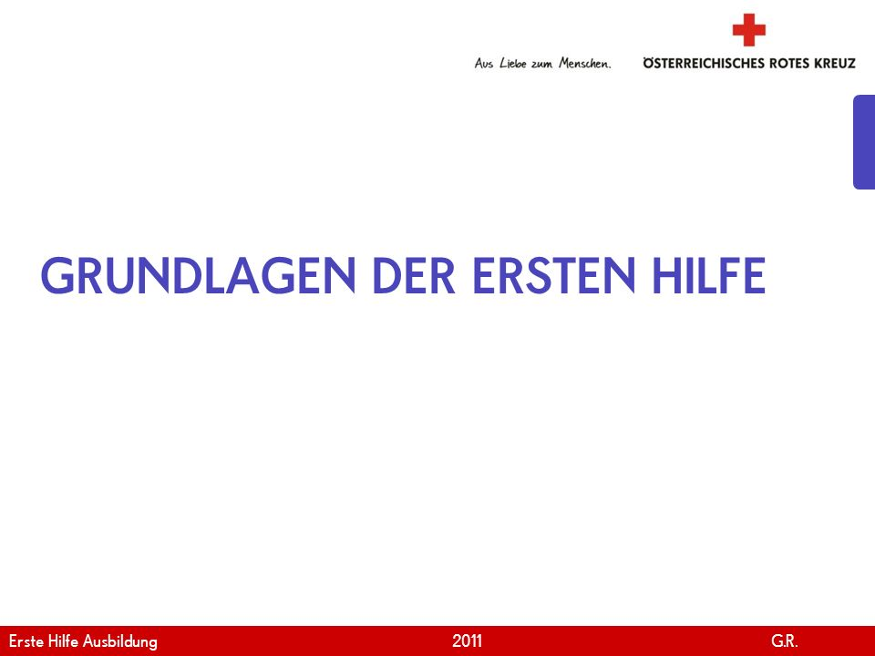 www.roteskreuz.at Version April | 2011 GRUNDLAGEN DER ERSTEN HILFE Erste Hilfe Ausbildung 2011 G.R.