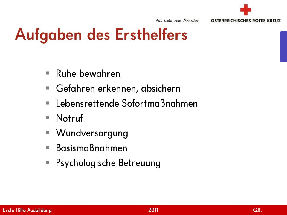 www.roteskreuz.at Version April | 2011 Aufgaben des Ersthelfers Ruhe bewahren Gefahren erkennen, absichern Lebensrettende Sofortmaßnahmen Notruf Wundv