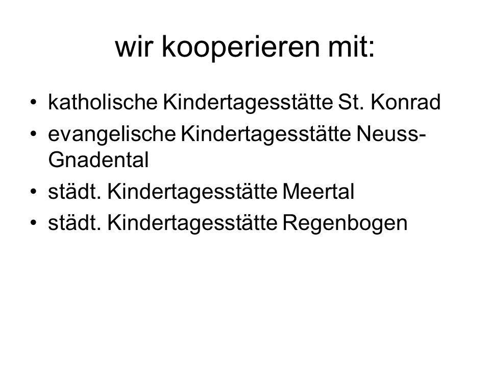 wir kooperieren mit: katholische Kindertagesstätte St. Konrad evangelische Kindertagesstätte Neuss- Gnadental städt. Kindertagesstätte Meertal städt.