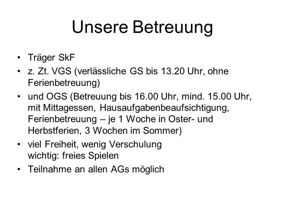 Unsere Betreuung Träger SkF z. Zt. VGS (verlässliche GS bis 13.20 Uhr, ohne Ferienbetreuung) und OGS (Betreuung bis 16.00 Uhr, mind. 15.00 Uhr, mit Mi