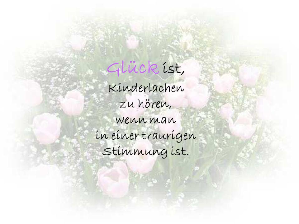 Glück ist Glockengeläut aus der Ferne, Summen der Bienen in den Blütenkelchen und das Lied des Windes in den Bäumen.