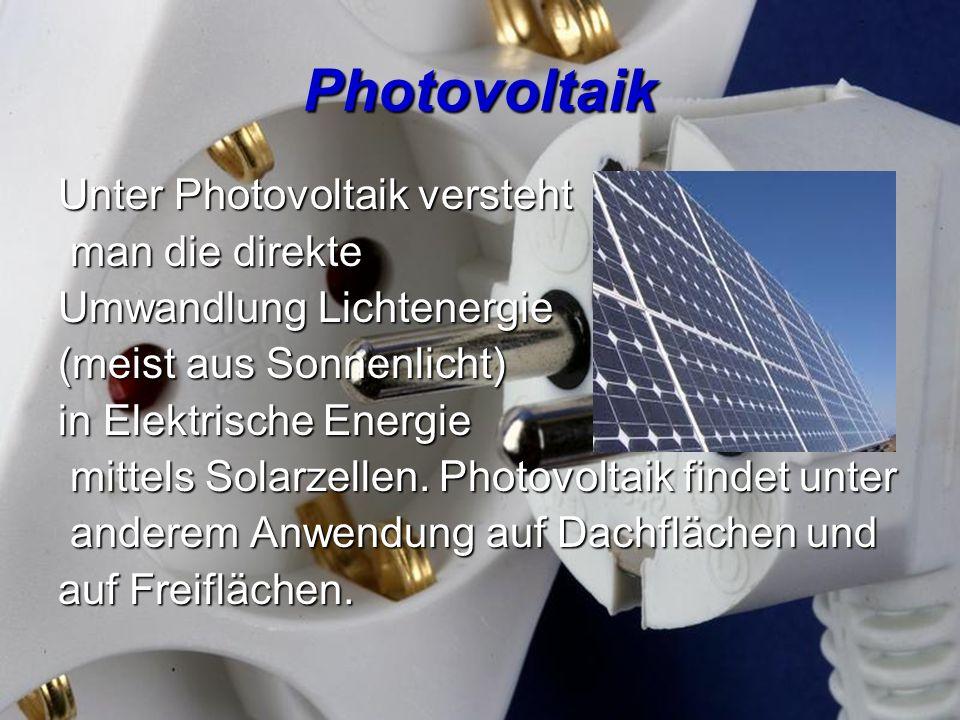 Photovoltaik Unter Photovoltaik versteht man die direkte man die direkte Umwandlung Lichtenergie (meist aus Sonnenlicht) in Elektrische Energie mittel