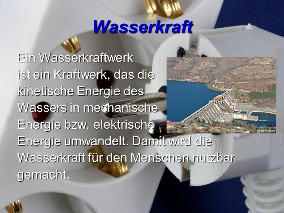Wasserkraft Ein Wasserkraftwerk ist ein Kraftwerk, das die kinetische Energie des Wassers in mechanische Energie bzw. elektrische Energie umwandelt. D