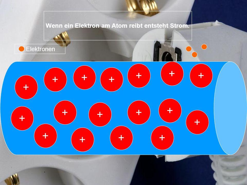 + + + + + + + + + + + + ++ + + + Elektronen Wenn ein Elektron am Atom reibt entsteht Strom.