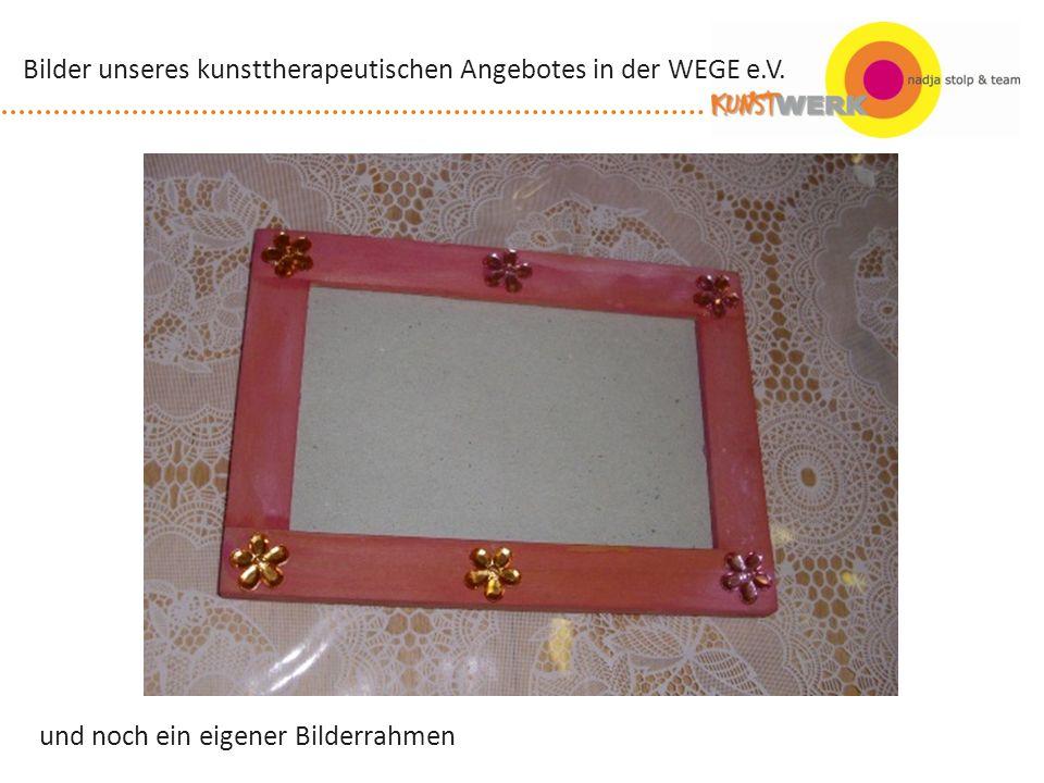 und noch ein eigener Bilderrahmen Bilder unseres kunsttherapeutischen Angebotes in der WEGE e.V.