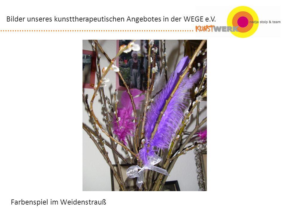Farbenspiel im Weidenstrauß Bilder unseres kunsttherapeutischen Angebotes in der WEGE e.V.
