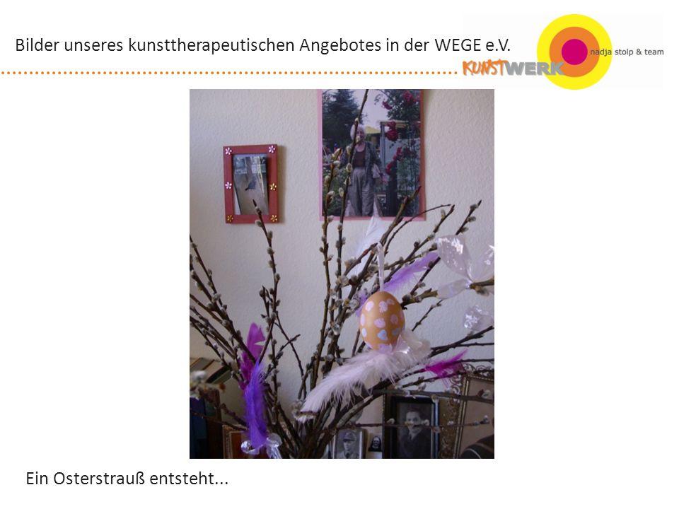 Ein Osterstrauß entsteht... Bilder unseres kunsttherapeutischen Angebotes in der WEGE e.V.