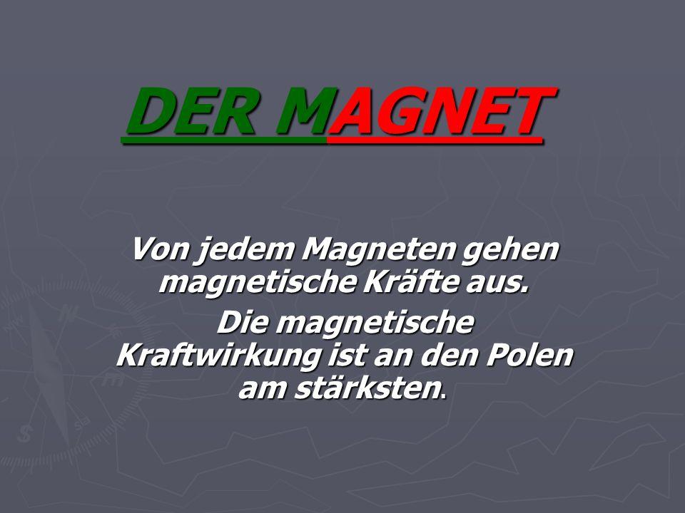DER MAGNET Von jedem Magneten gehen magnetische Kräfte aus. Die magnetische Kraftwirkung ist an den Polen am stärksten.