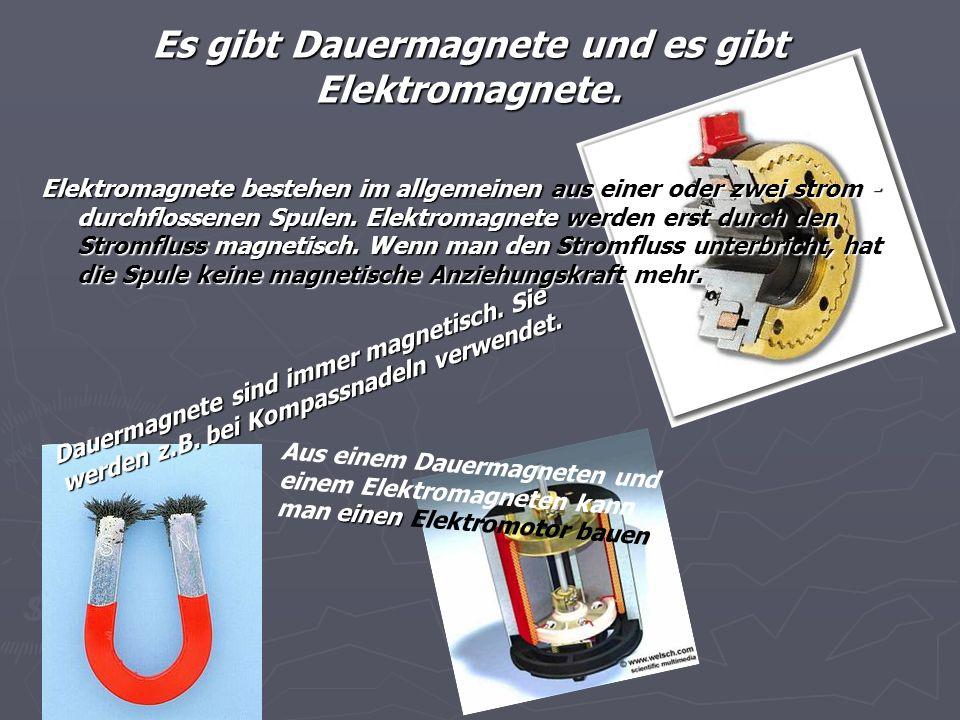 Es gibt Dauermagnete und es gibt Elektromagnete. Elektromagnete bestehen im allgemeinen aus einer oder zwei strom - durchflossenen Spulen. Elektromagn