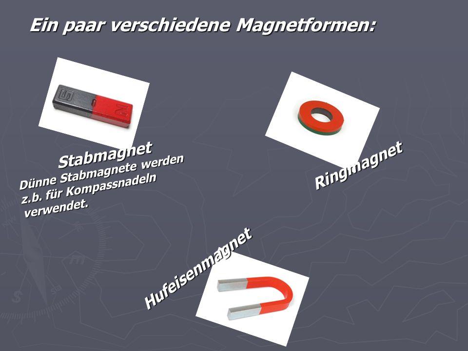 Ein paar verschiedene Magnetformen: Stabmagnet Dünne Stabmagnete werden z.b. für Kompassnadeln verwendet. Hufeisenmagnet Ringmagnet