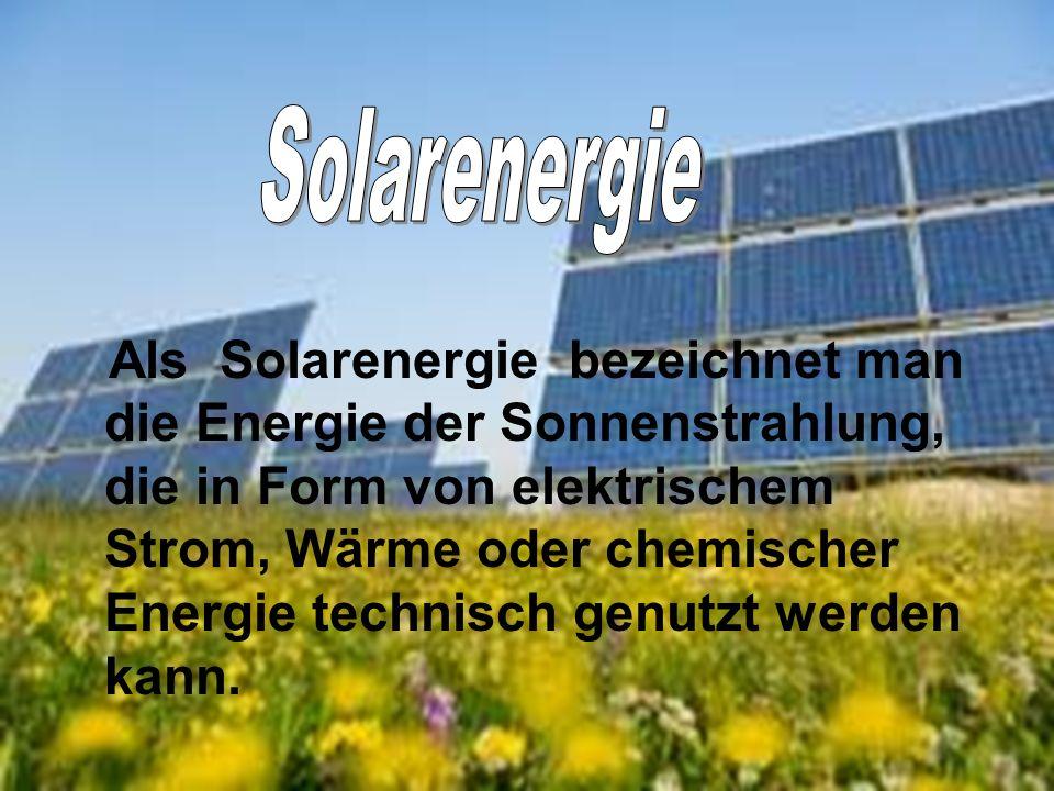 Als Solarenergie bezeichnet man die Energie der Sonnenstrahlung, die in Form von elektrischem Strom, Wärme oder chemischer Energie technisch genutzt w
