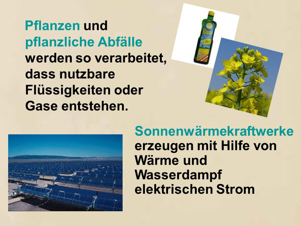 Pflanzen und pflanzliche Abfälle werden so verarbeitet, dass nutzbare Flüssigkeiten oder Gase entstehen. Sonnenwärmekraftwerke erzeugen mit Hilfe von
