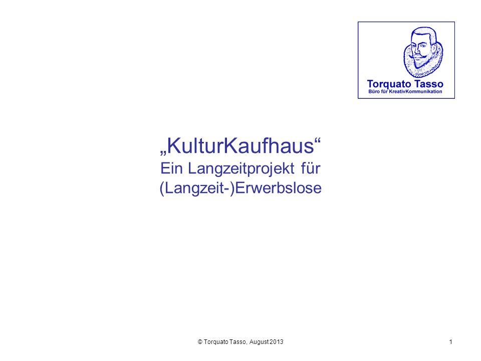 © Torquato Tasso, August 20131 KulturKaufhaus Ein Langzeitprojekt für (Langzeit-)Erwerbslose