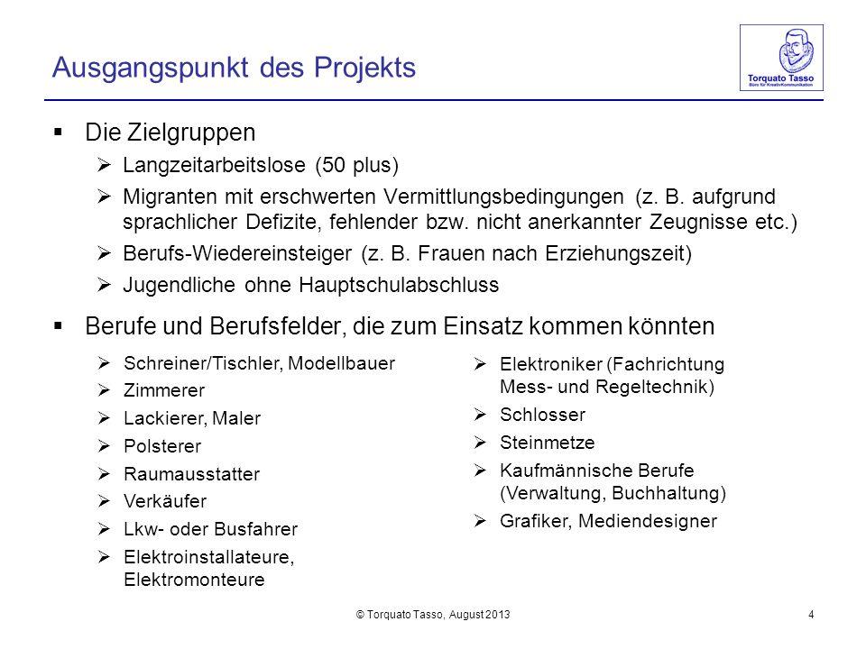 © Torquato Tasso, August 20134 Ausgangspunkt des Projekts Die Zielgruppen Langzeitarbeitslose (50 plus) Migranten mit erschwerten Vermittlungsbedingun