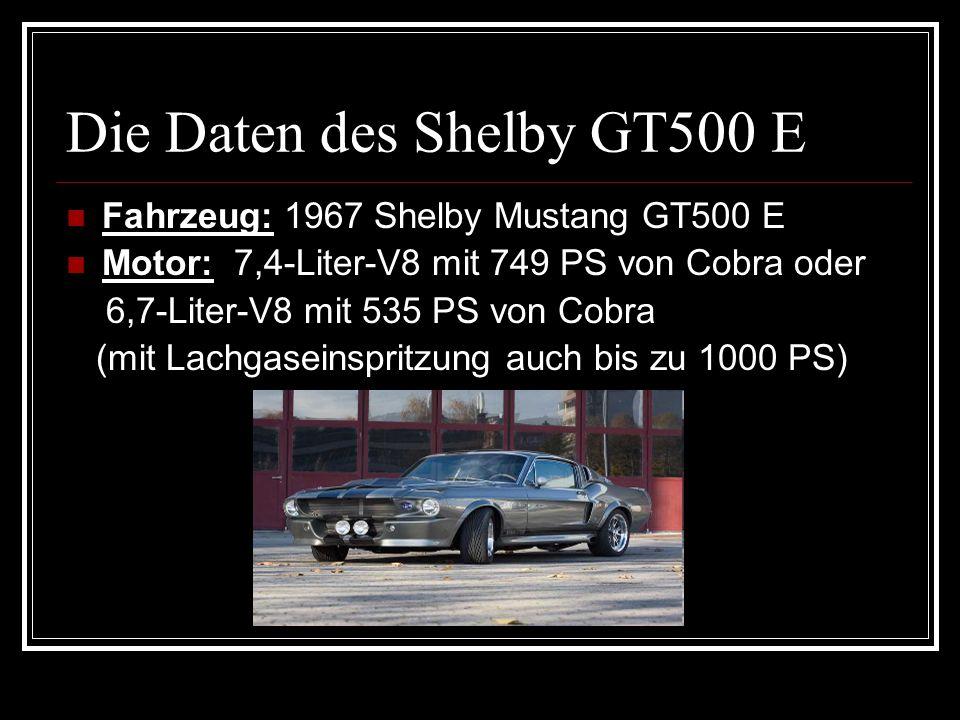 Die Daten des Shelby GT500 E Fahrzeug: 1967 Shelby Mustang GT500 E Motor: 7,4-Liter-V8 mit 749 PS von Cobra oder 6,7-Liter-V8 mit 535 PS von Cobra (mi