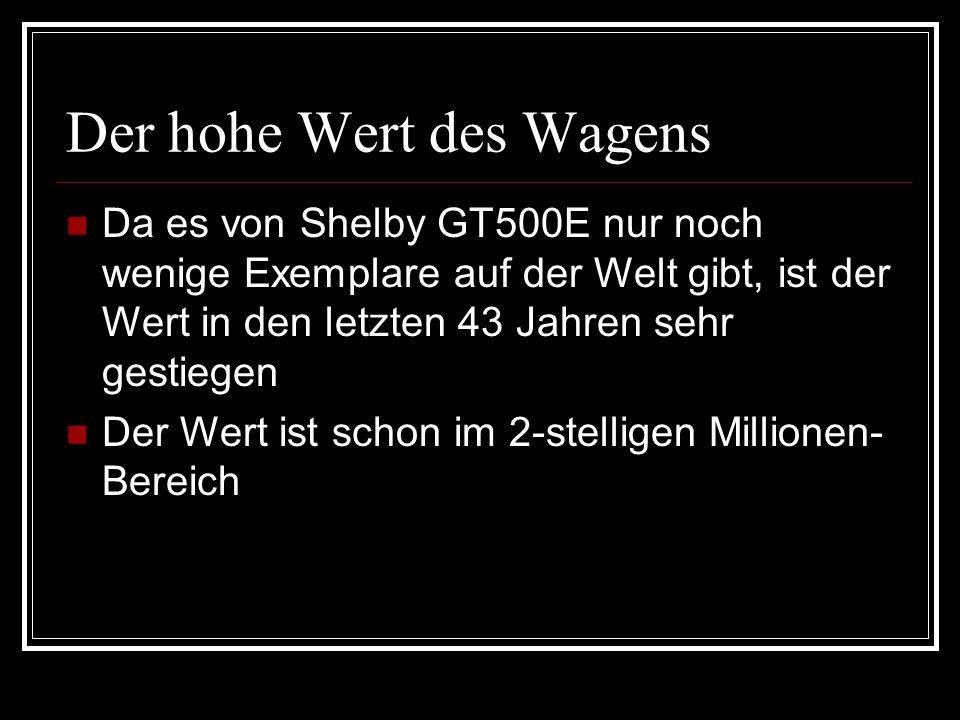 Der hohe Wert des Wagens Da es von Shelby GT500E nur noch wenige Exemplare auf der Welt gibt, ist der Wert in den letzten 43 Jahren sehr gestiegen Der