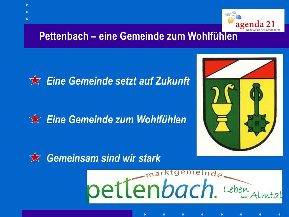 Pettenbach – eine Gemeinde zum Wohlfühlen Eine Gemeinde setzt auf Zukunft Eine Gemeinde zum Wohlfühlen Gemeinsam sind wir stark
