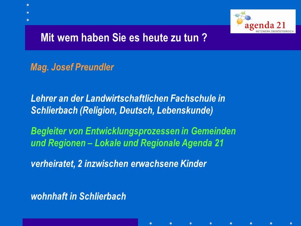 Mit wem haben Sie es heute zu tun ? Mag. Josef Preundler Lehrer an der Landwirtschaftlichen Fachschule in Schlierbach (Religion, Deutsch, Lebenskunde)