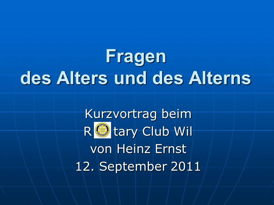 Fragen des Alters und des Alterns Kurzvortrag beim R tary Club Wil von Heinz Ernst 12. September 2011
