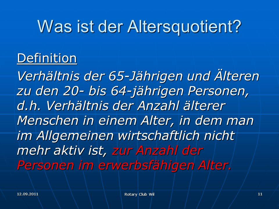 12.09.2011 Rotary Club Wil 11 Was ist der Altersquotient? Definition Verhältnis der 65-Jährigen und Älteren zu den 20- bis 64-jährigen Personen, d.h.