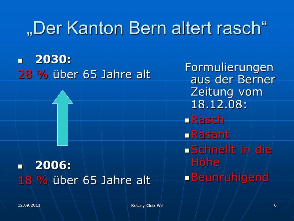 12.09.2011 Rotary Club Wil 6 Der Kanton Bern altert rasch 2030: 2030: 28 % über 65 Jahre alt 2006: 2006: 18 % über 65 Jahre alt Formulierungen aus der
