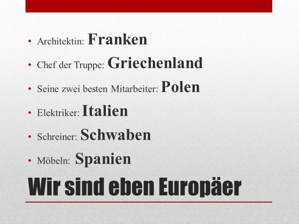 Wir sind eben Europäer Architektin: Franken Chef der Truppe: Griechenland Seine zwei besten Mitarbeiter: Polen Elektriker: Italien Schreiner: Schwaben Möbeln: Spanien
