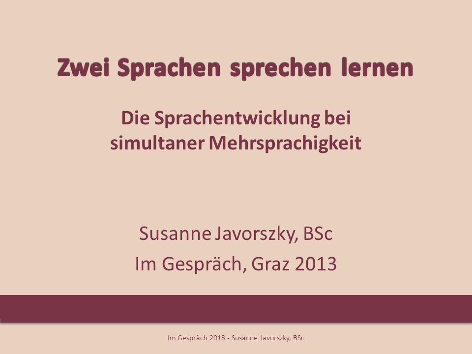 Die Sprachentwicklung bei simultaner Mehrsprachigkeit Susanne Javorszky, BSc Im Gespräch, Graz 2013 Im Gespräch 2013 - Susanne Javorszky, BSc